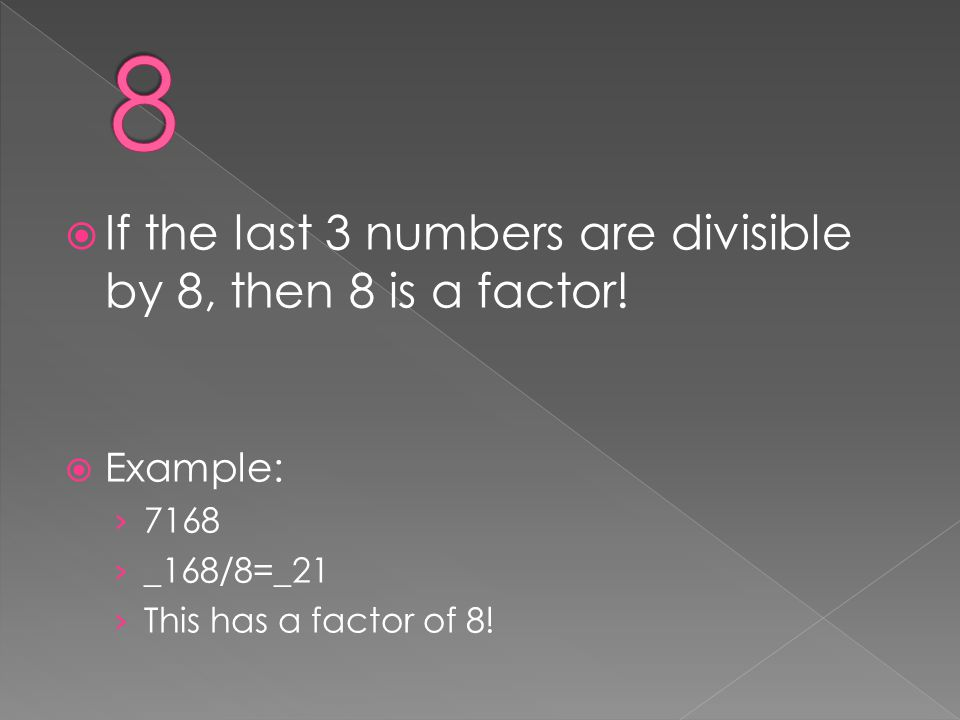 8 If the last 3 numbers are divisible by 8, then 8 is a factor!