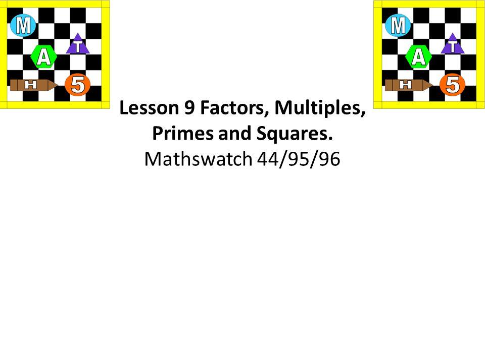 Lesson 9 Factors, Multiples, Primes and Squares. Mathswatch 44/95/96