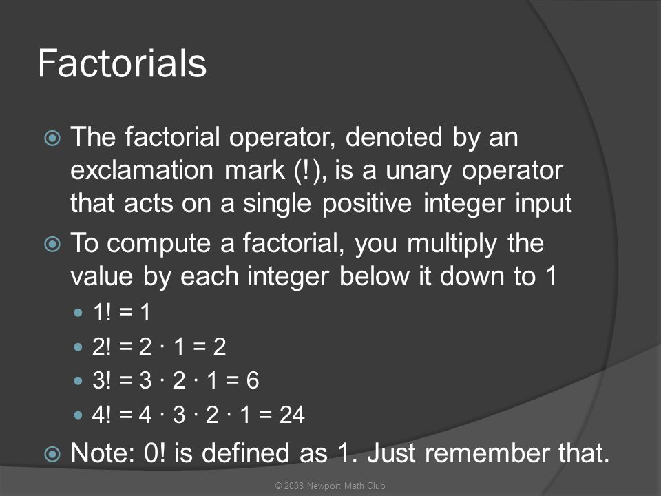 Factorials The factorial operator, denoted by an exclamation mark (!), is a unary operator that acts on a single positive integer input.