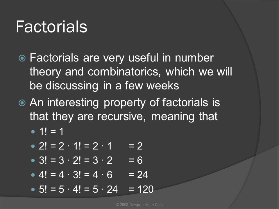 Factorials Factorials are very useful in number theory and combinatorics, which we will be discussing in a few weeks.