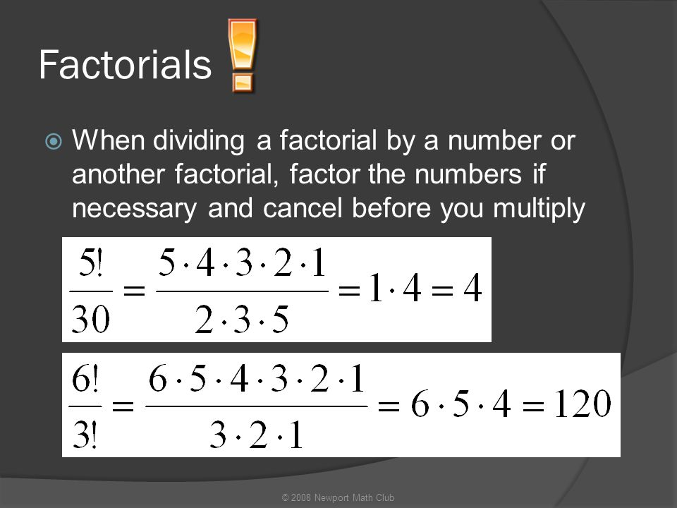 Factorials When dividing a factorial by a number or another factorial, factor the numbers if necessary and cancel before you multiply.