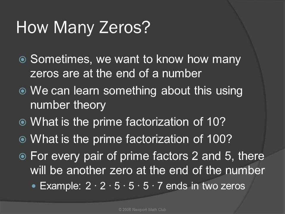 How Many Zeros Sometimes, we want to know how many zeros are at the end of a number. We can learn something about this using number theory.