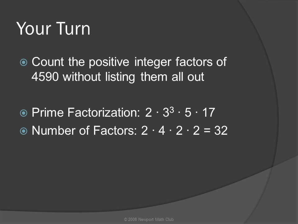 Your Turn Count the positive integer factors of 4590 without listing them all out. Prime Factorization: 2 · 33 · 5 · 17.
