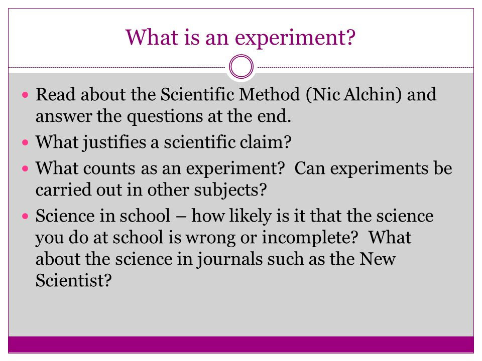 What is an experiment Read about the Scientific Method (Nic Alchin) and answer the questions at the end.