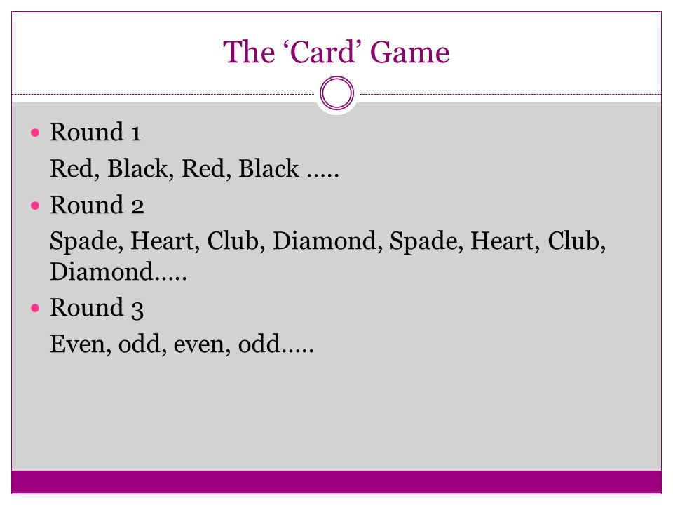 The 'Card' Game Round 1 Red, Black, Red, Black ….. Round 2
