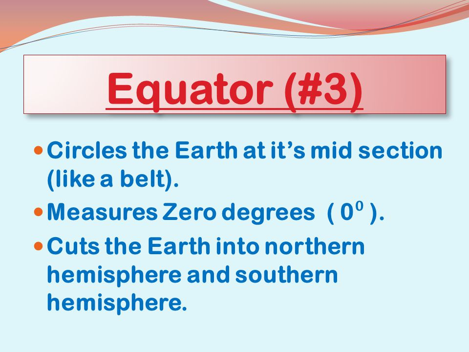 Equator (#3) Circles the Earth at it's mid section (like a belt).