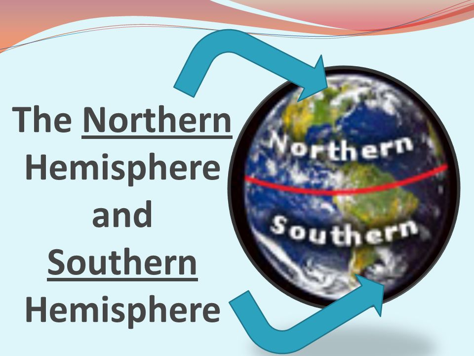 The Northern Hemisphere and Southern Hemisphere