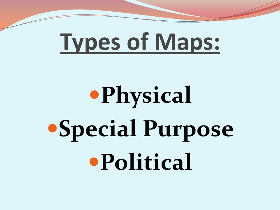 Types of Maps: Physical Special Purpose Political