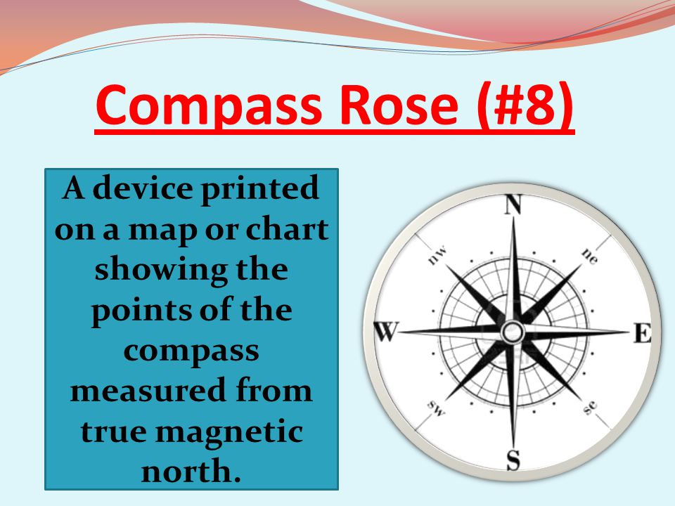 Compass Rose (#8) A device printed on a map or chart showing the points of the compass measured from true magnetic north.
