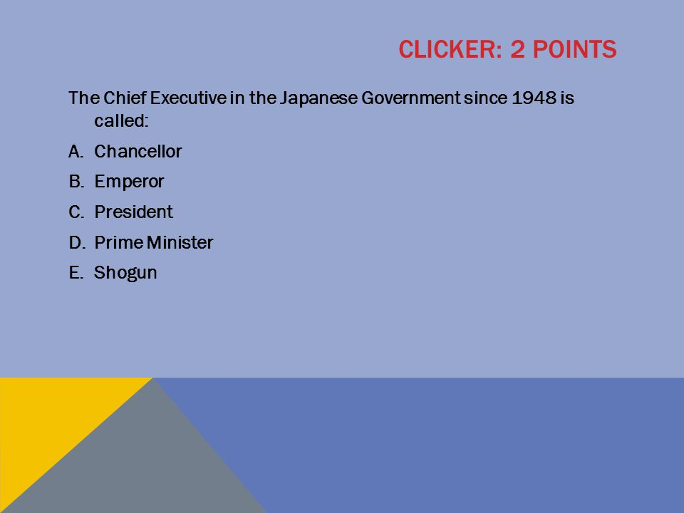 Clicker: 2 points The Chief Executive in the Japanese Government since 1948 is called: Chancellor.