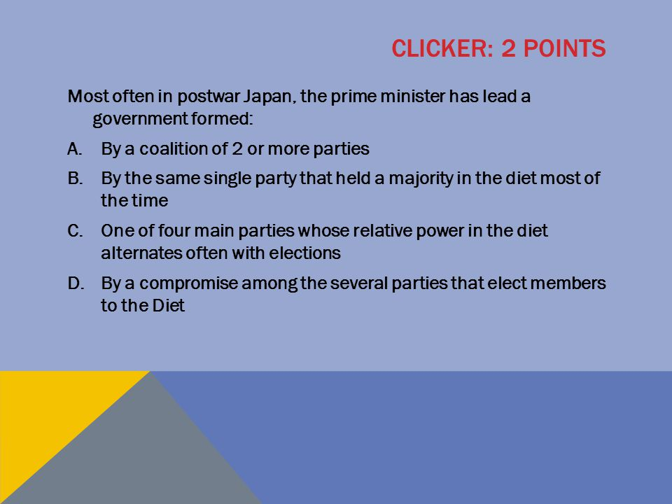 Clicker: 2 points Most often in postwar Japan, the prime minister has lead a government formed: By a coalition of 2 or more parties.