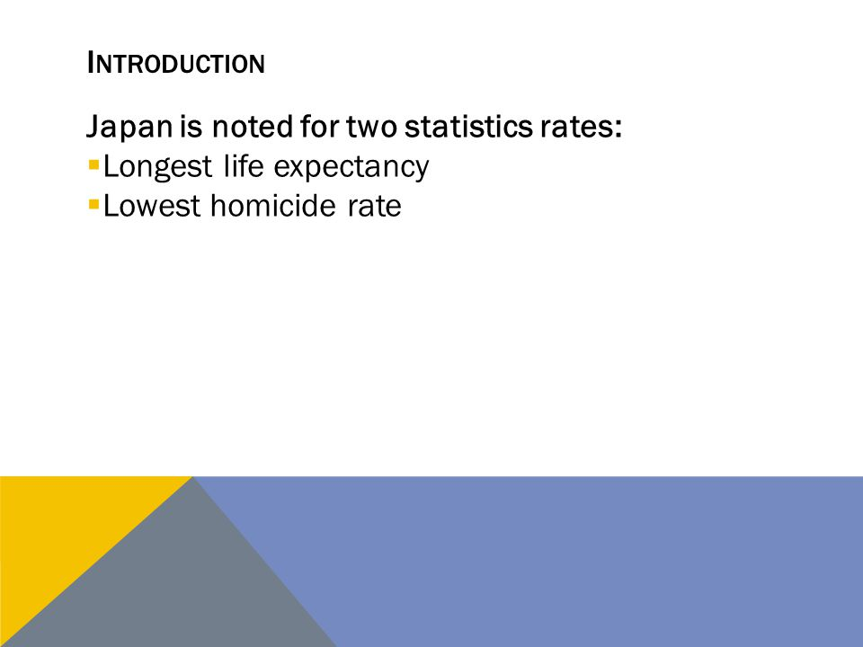 Introduction Japan is noted for two statistics rates: Longest life expectancy Lowest homicide rate