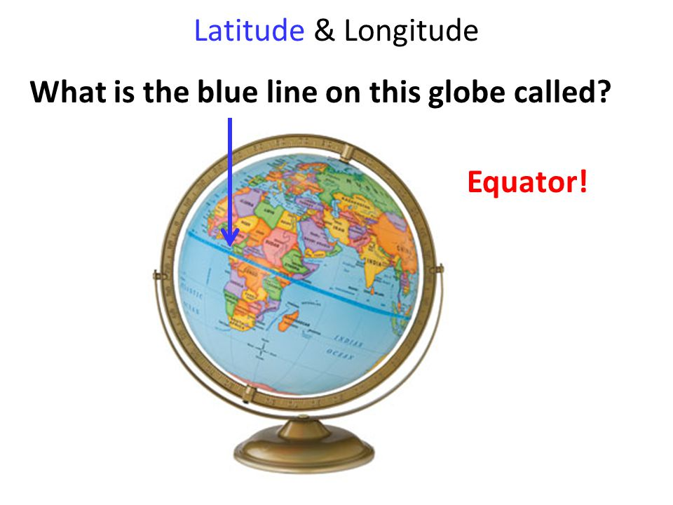 Latitude & Longitude What is the blue line on this globe called Equator!