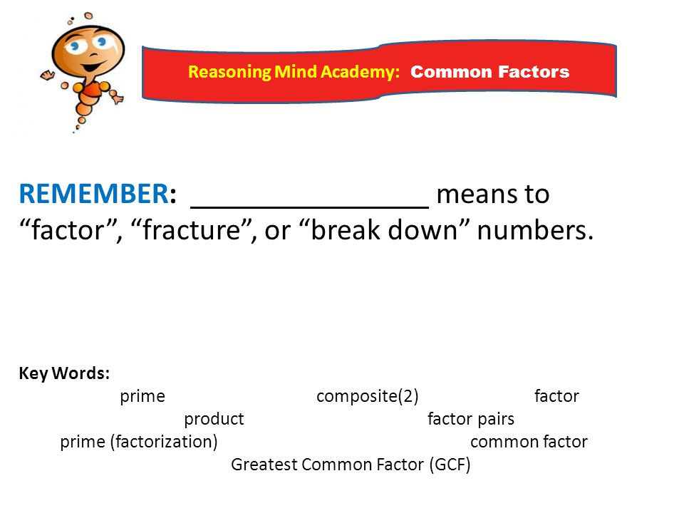 REMEMBER: means to factor , fracture , or break down numbers.