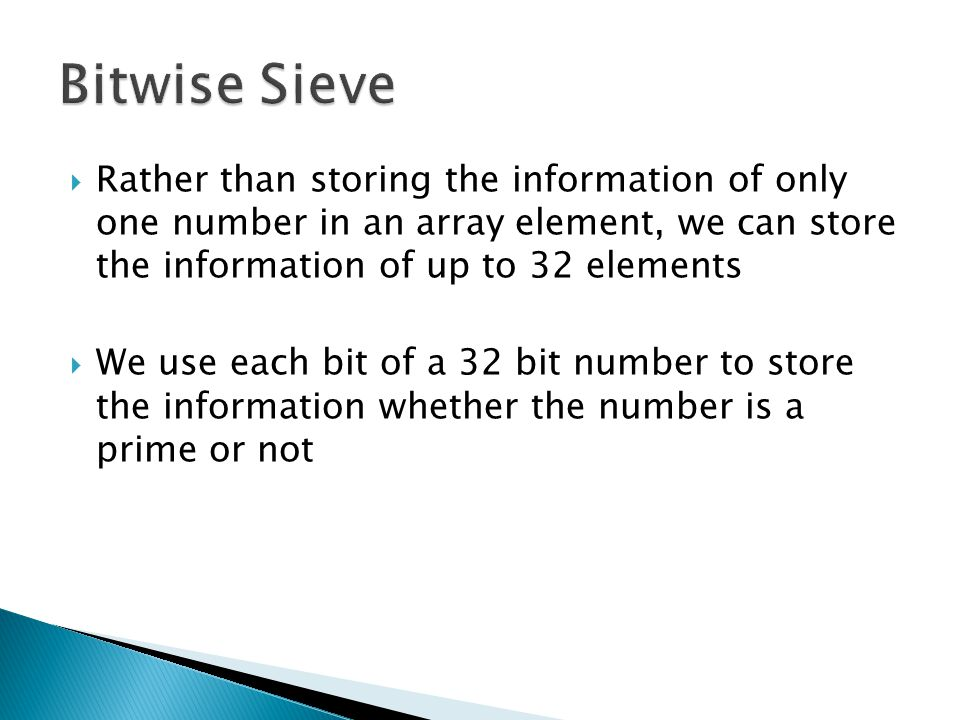 Bitwise Sieve Rather than storing the information of only one number in an array element, we can store the information of up to 32 elements.