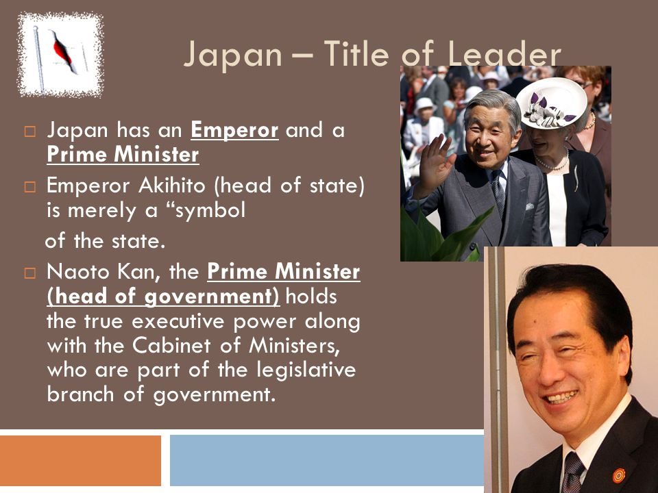 Japan – Title of Leader Japan has an Emperor and a Prime Minister