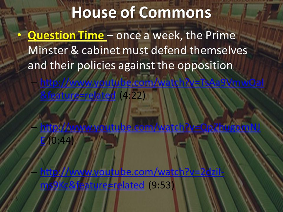 House of Commons Question Time – once a week, the Prime Minster & cabinet must defend themselves and their policies against the opposition.