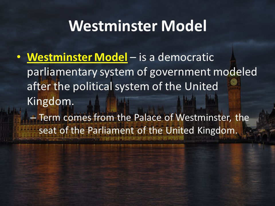 Westminster Model Westminster Model – is a democratic parliamentary system of government modeled after the political system of the United Kingdom.