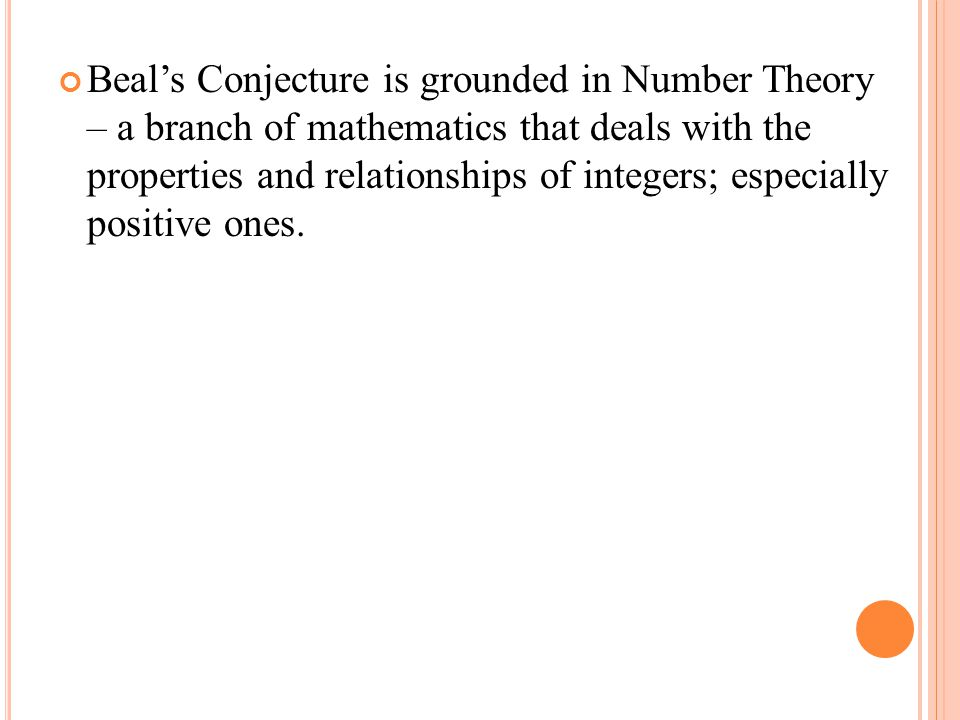 Beal's Conjecture is grounded in Number Theory – a branch of mathematics that deals with the properties and relationships of integers; especially positive ones.
