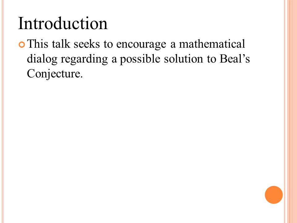 Introduction This talk seeks to encourage a mathematical dialog regarding a possible solution to Beal's Conjecture.
