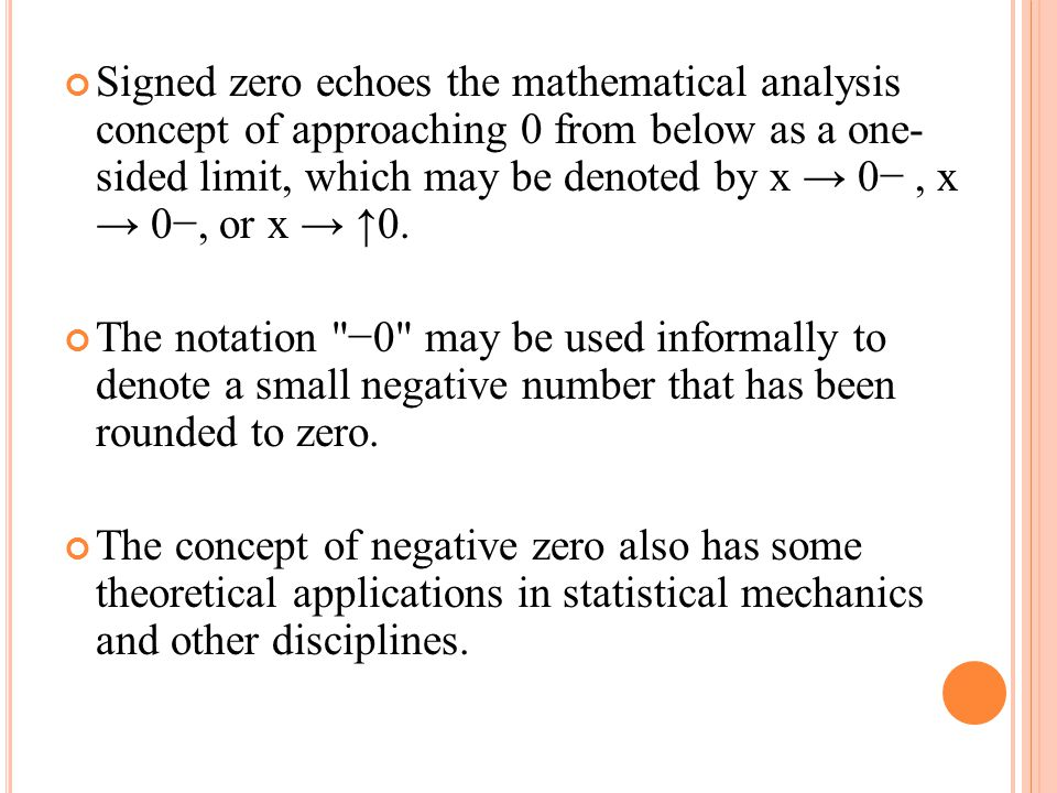 Signed zero echoes the mathematical analysis concept of approaching 0 from below as a one- sided limit, which may be denoted by x → 0− , x → 0−, or x → ↑0.