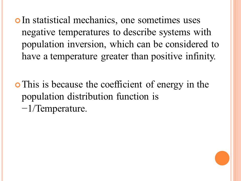 In statistical mechanics, one sometimes uses negative temperatures to describe systems with population inversion, which can be considered to have a temperature greater than positive infinity.