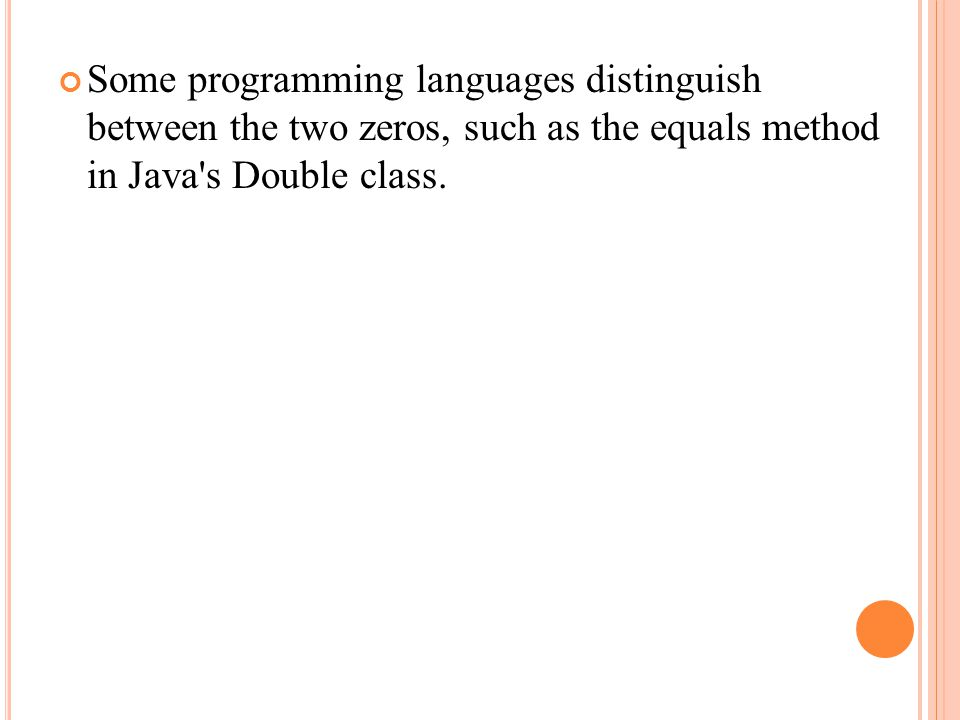 Some programming languages distinguish between the two zeros, such as the equals method in Java s Double class.