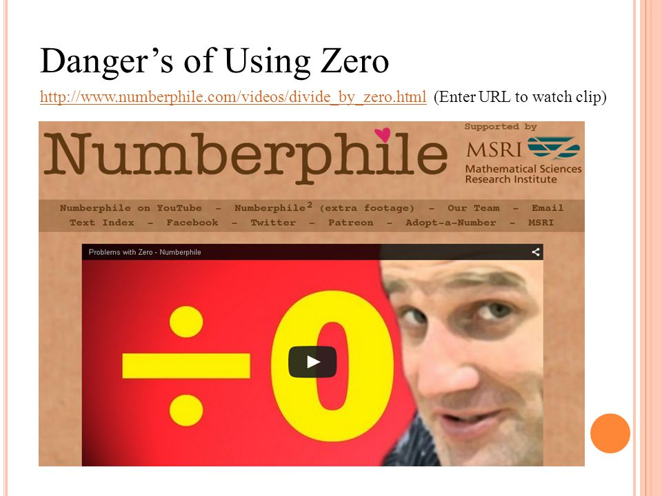 Danger's of Using Zero http://www.numberphile.com/videos/divide_by_zero.html (Enter URL to watch clip)