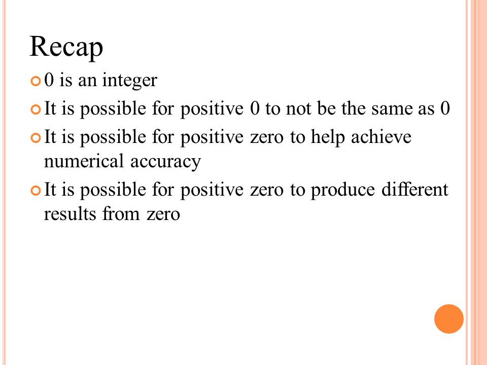 Recap 0 is an integer. It is possible for positive 0 to not be the same as 0. It is possible for positive zero to help achieve numerical accuracy.