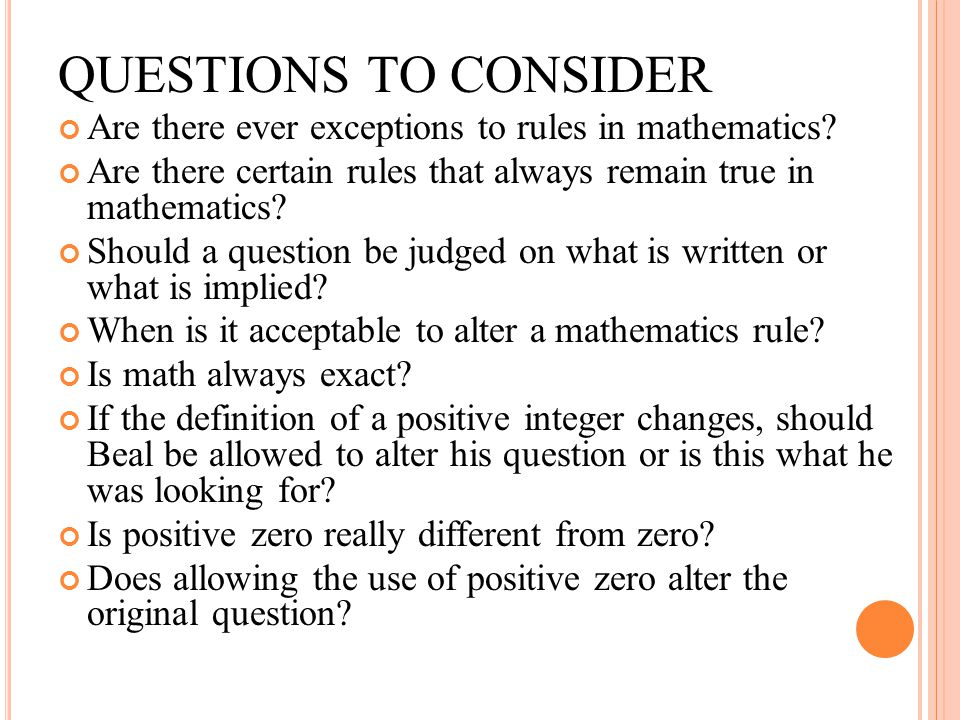 QUESTIONS TO CONSIDER Are there ever exceptions to rules in mathematics Are there certain rules that always remain true in mathematics