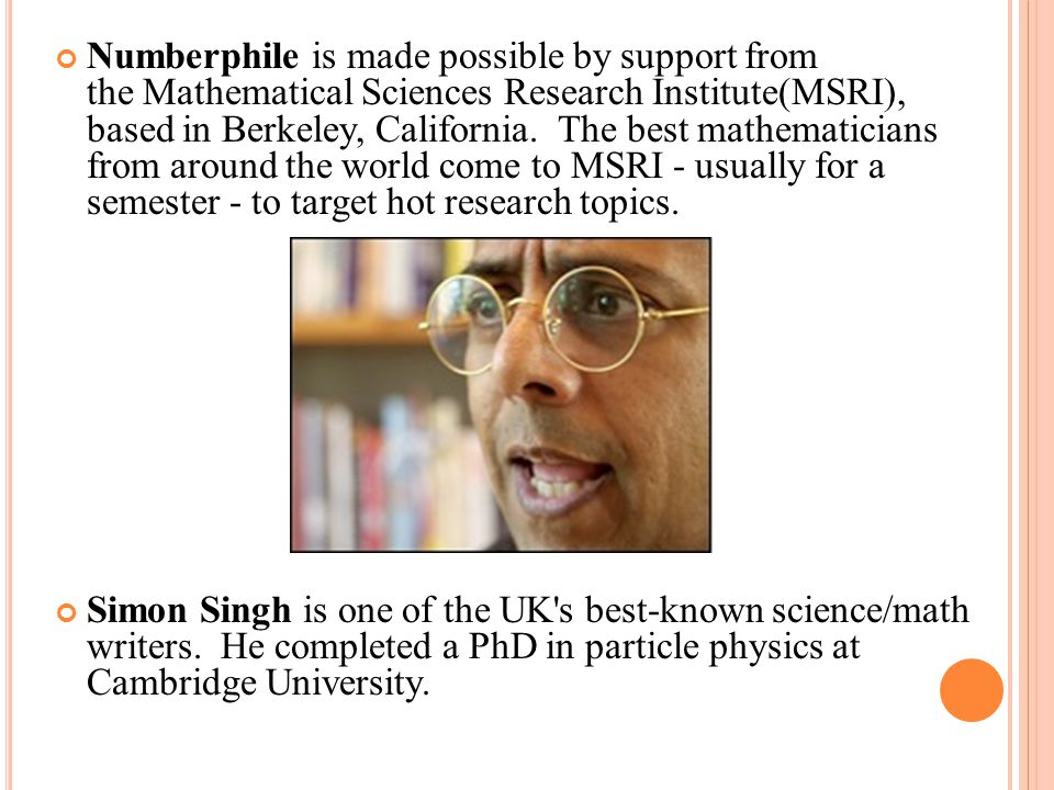 Numberphile is made possible by support from the Mathematical Sciences Research Institute(MSRI), based in Berkeley, California. The best mathematicians from around the world come to MSRI - usually for a semester - to target hot research topics.