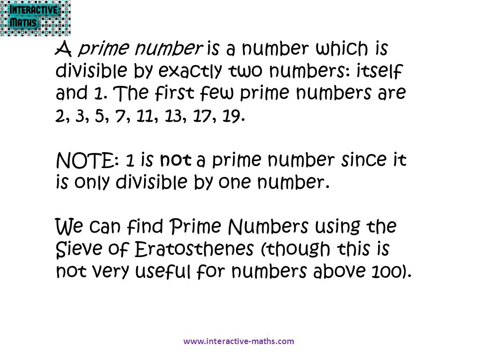 A prime number is a number which is divisible by exactly two numbers: itself and 1. The first few prime numbers are 2, 3, 5, 7, 11, 13, 17, 19.
