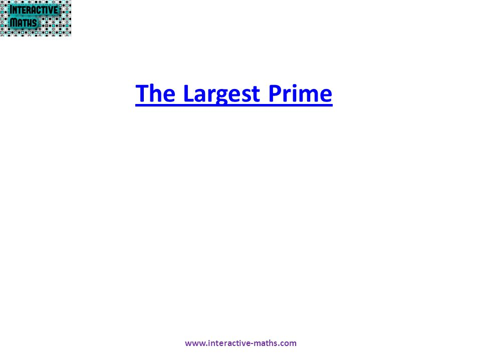 The Largest Prime www.interactive-maths.com