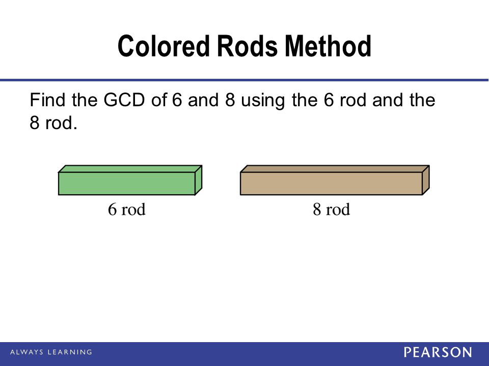 Colored Rods Method Find the GCD of 6 and 8 using the 6 rod and the 8 rod.