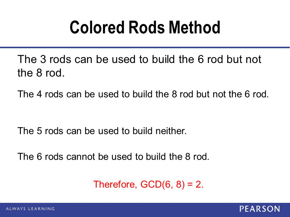 Colored Rods Method The 3 rods can be used to build the 6 rod but not the 8 rod. The 4 rods can be used to build the 8 rod but not the 6 rod.