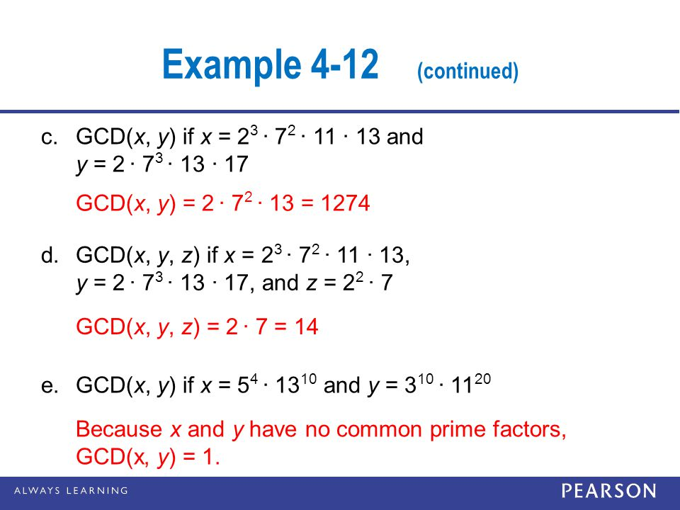 Example 4-12 (continued) c. GCD(x, y) if x = 23 · 72 · 11 · 13 and y = 2 · 73 · 13 · 17. GCD(x, y) = 2 · 72 · 13 = 1274.