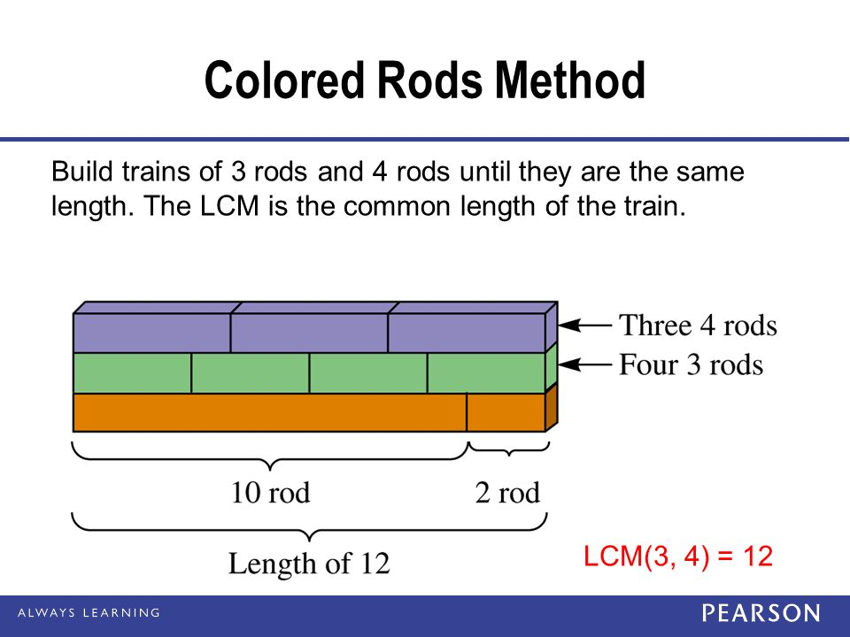 Colored Rods Method Build trains of 3 rods and 4 rods until they are the same length. The LCM is the common length of the train.