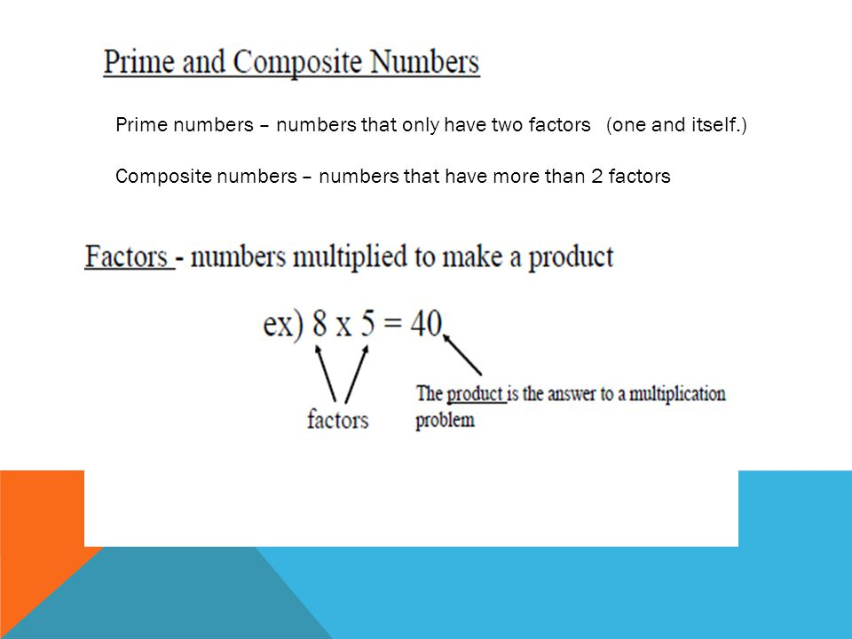 Prime numbers – numbers that only have two factors (one and itself.)
