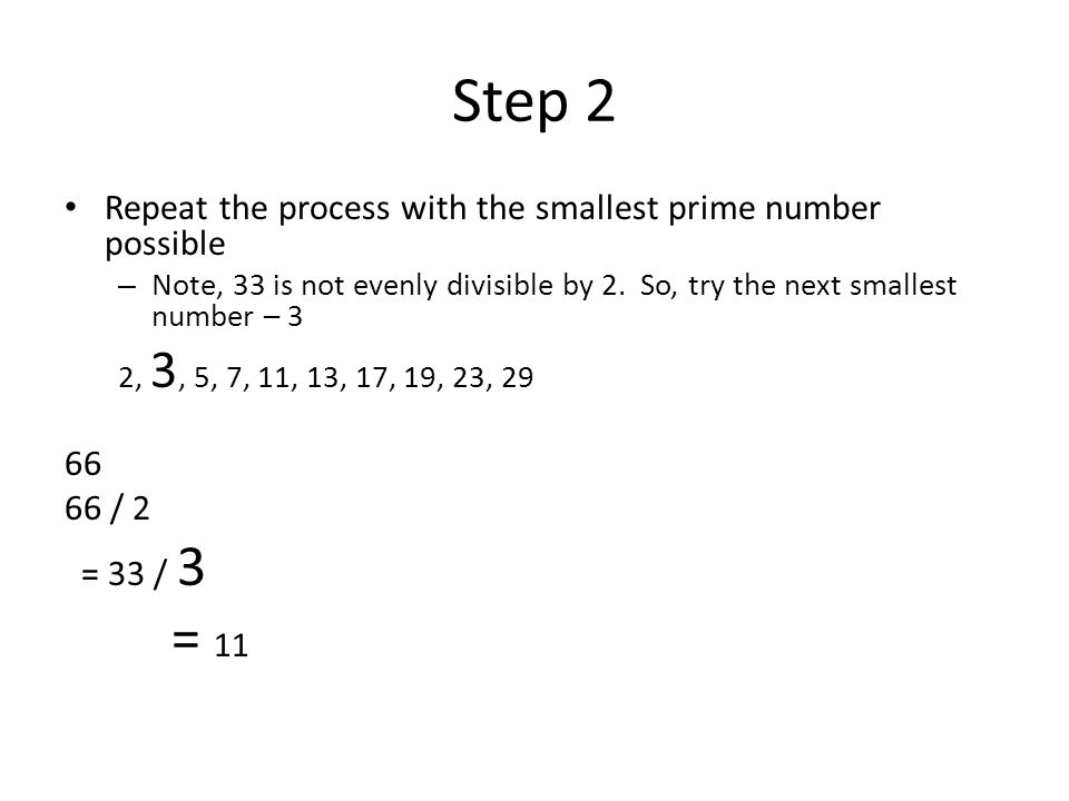 Step 2 = 11 Repeat the process with the smallest prime number possible