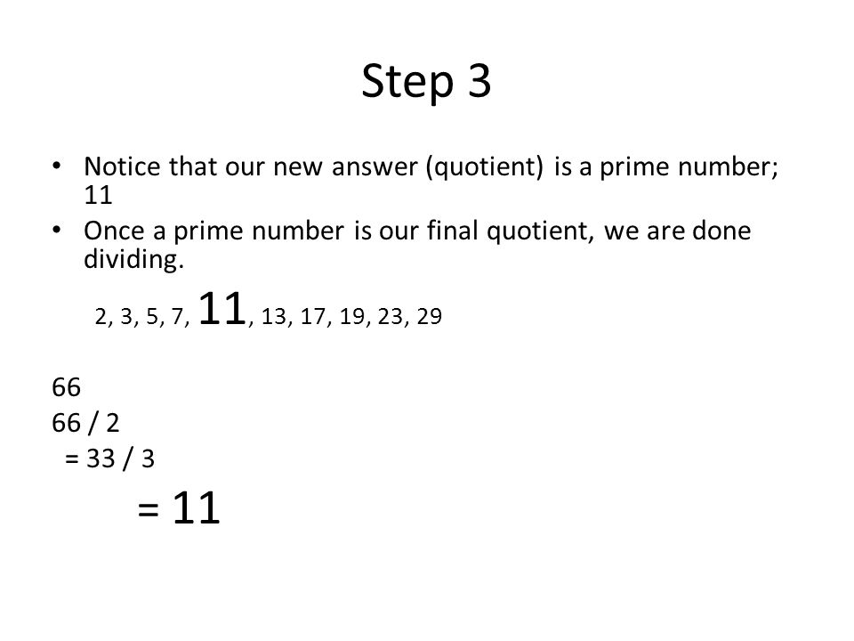Step 3 Notice that our new answer (quotient) is a prime number; 11. Once a prime number is our final quotient, we are done dividing.