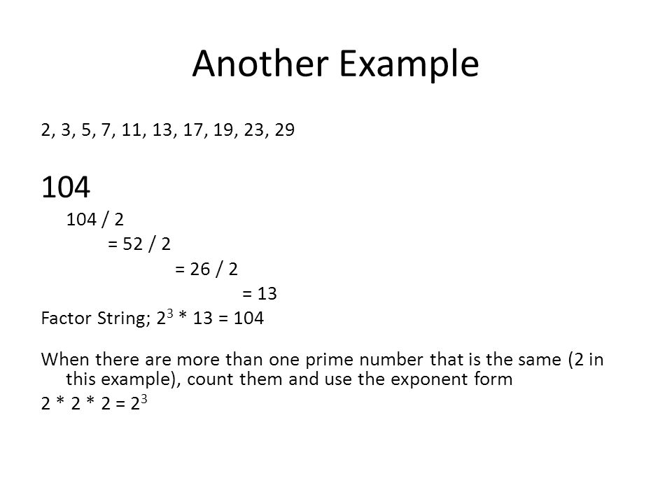Another Example 2, 3, 5, 7, 11, 13, 17, 19, 23, 29. 104. 104 / 2. = 52 / 2. = 26 / 2. = 13. Factor String; 23 * 13 = 104.