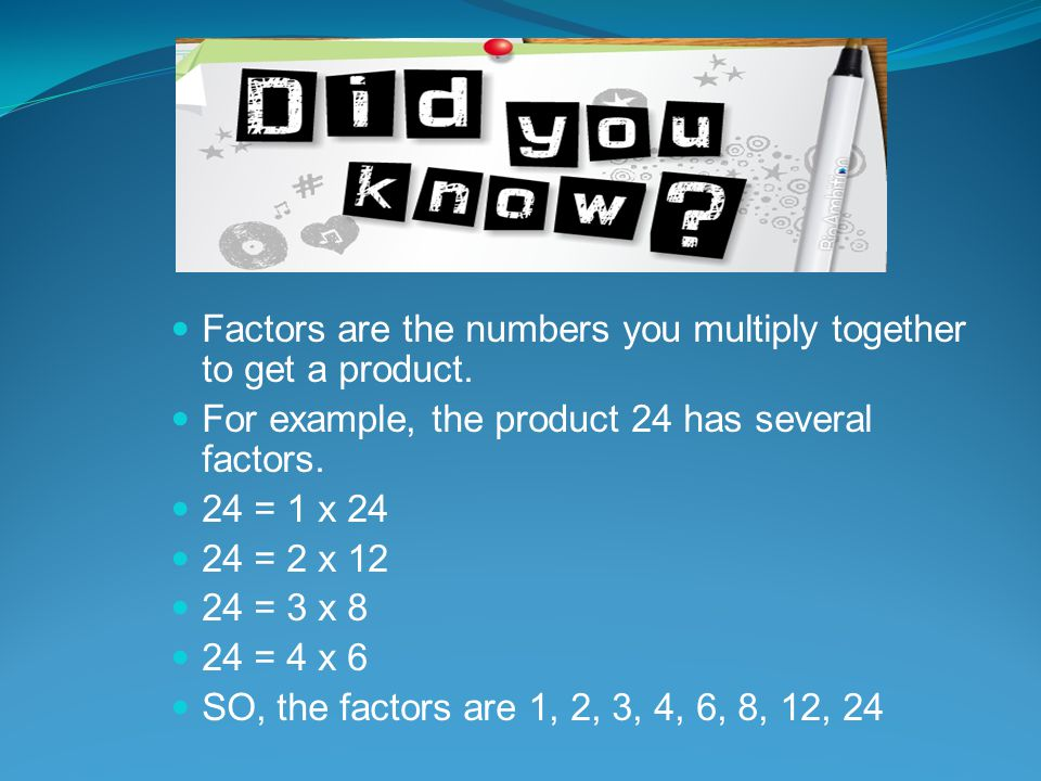 Factors are the numbers you multiply together to get a product.
