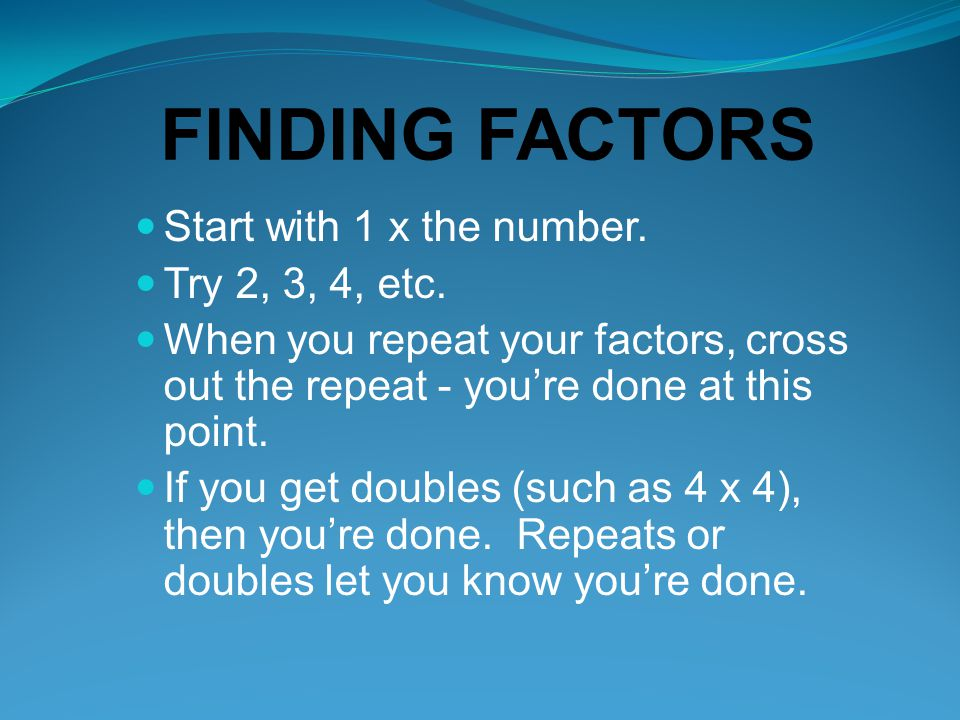 FINDING FACTORS Start with 1 x the number. Try 2, 3, 4, etc.