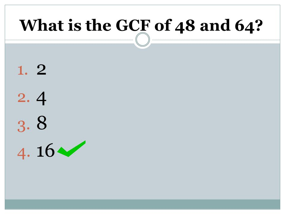 What is the GCF of 48 and 64 2 4 8 16