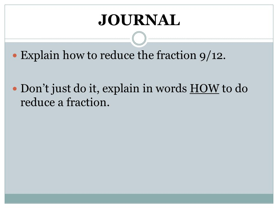 JOURNAL Explain how to reduce the fraction 9/12.
