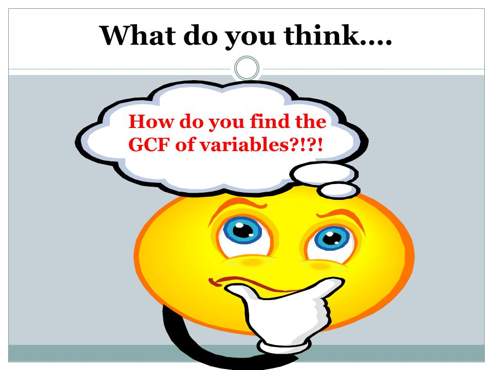 What do you think…. How do you find the GCF of variables ! !