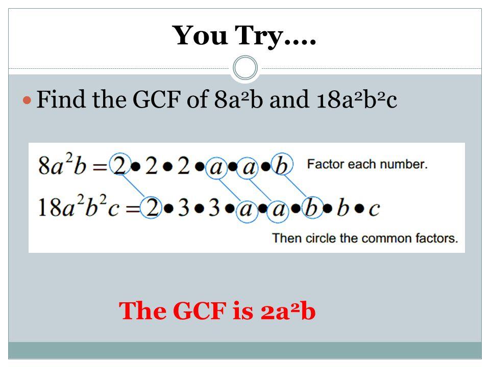 You Try…. Find the GCF of 8a2b and 18a2b2c The GCF is 2a2b