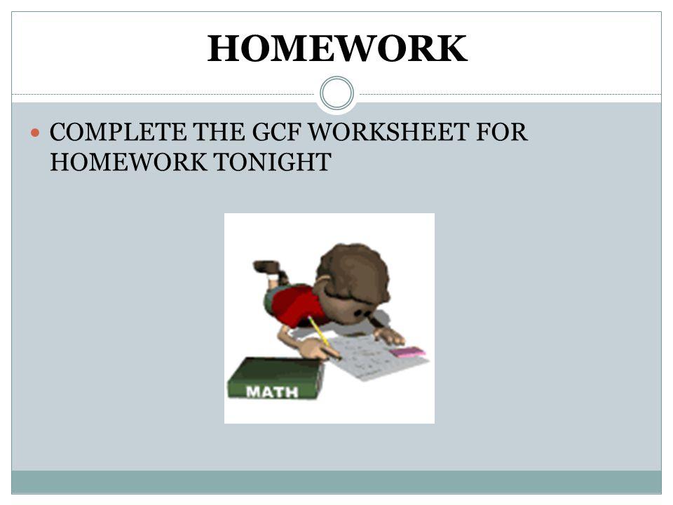 HOMEWORK COMPLETE THE GCF WORKSHEET FOR HOMEWORK TONIGHT