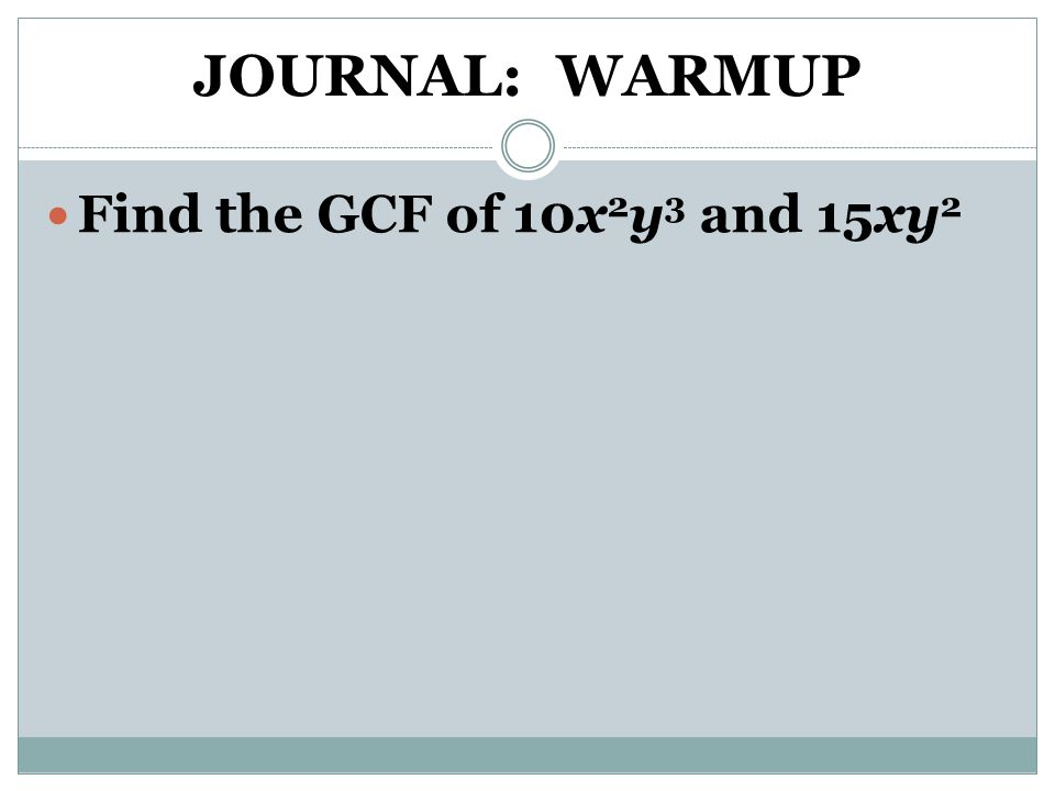 JOURNAL: WARMUP Find the GCF of 10x2y3 and 15xy2