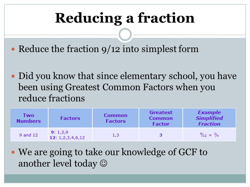 Reducing a fraction Reduce the fraction 9/12 into simplest form
